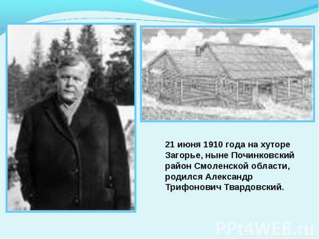21 июня 1910 года на хуторе Загорье, ныне Починковский район Смоленской области, родился Александр Трифонович Твардовский.