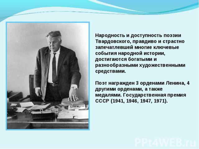 Народность и доступность поэзии Твардовского, правдиво и страстно запечатлевшей многие ключевые события народной истории, достигаются богатыми и разнообразными художественными средствами.Поэт награжден 3 орденами Ленина, 4 другими орденами, а также …