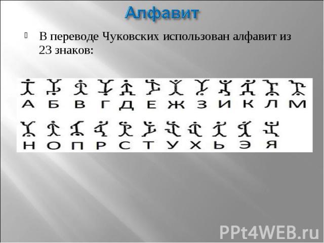 АлфавитВ переводе Чуковских использован алфавит из 23 знаков: