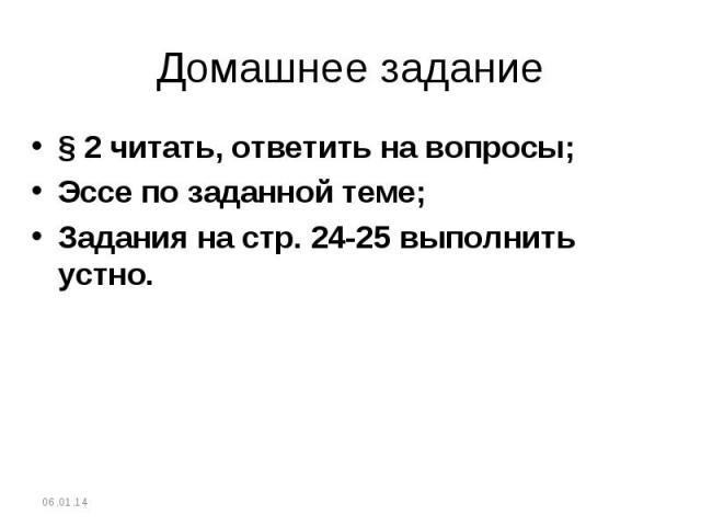 Домашнее задание§ 2 читать, ответить на вопросы;Эссе по заданной теме;Задания на стр. 24-25 выполнить устно.