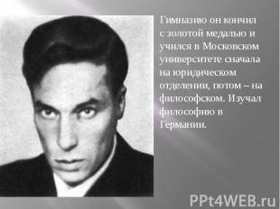 Гимназию он кончил с золотой медалью и учился в Московском университете сначала