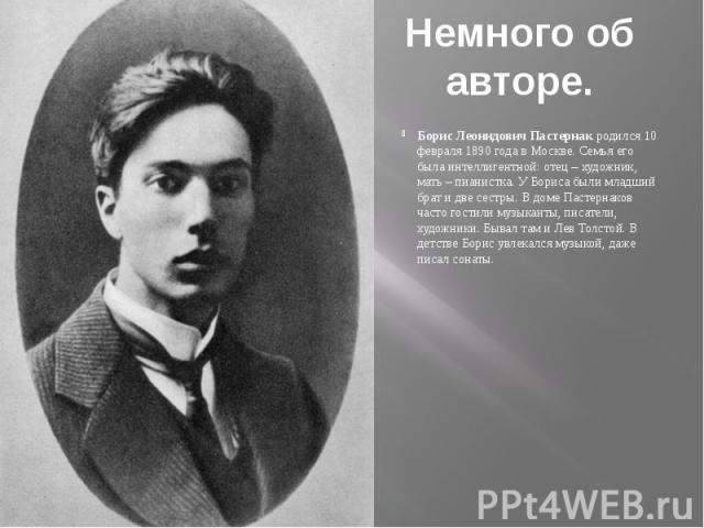 Немного об авторе.Борис Леонидович Пастернак родился 10 февраля 1890 года в Москве. Семья его была интеллигентной: отец – художник, мать – пианистка. У Бориса были младший брат и две сестры. В доме Пастернаков часто гостили музыканты, писатели, худо…