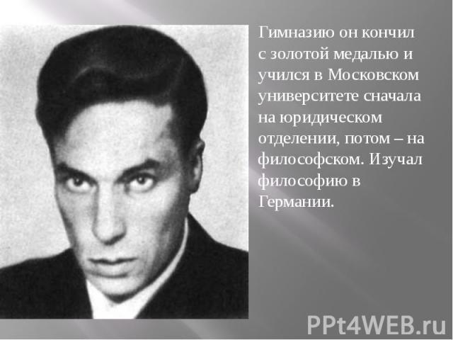 Гимназию он кончил с золотой медалью и учился в Московском университете сначала на юридическом отделении, потом – на философском. Изучал философию в Германии.
