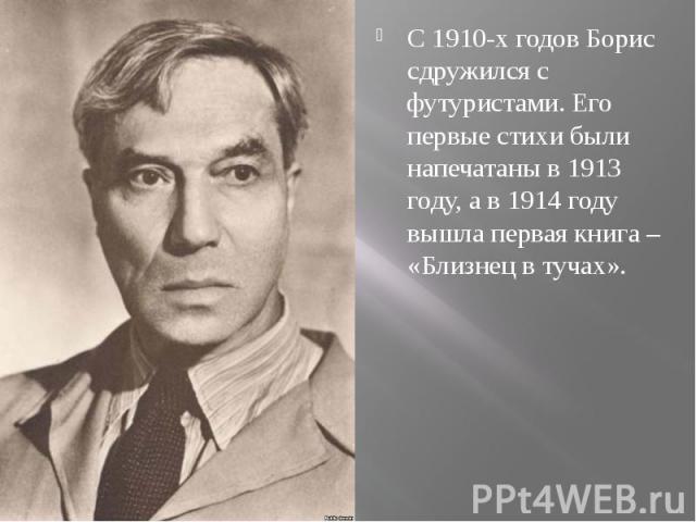 С 1910-х годов Борис сдружился с футуристами. Его первые стихи были напечатаны в 1913 году, а в 1914 году вышла первая книга – «Близнец в тучах».