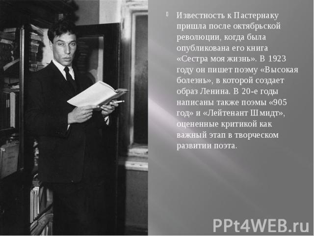 Известность к Пастернаку пришла после октябрьской революции, когда была опубликована его книга «Сестра моя жизнь». В 1923 году он пишет поэму «Высокая болезнь», в которой создает образ Ленина. В 20-е годы написаны также поэмы «905 год» и «Лейтенант …