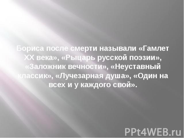 Бориса после смерти называли «Гамлет XX века», «Рыцарь русской поэзии», «Заложник вечности», «Неуставный классик», «Лучезарная душа», «Один на всех и у каждого свой».