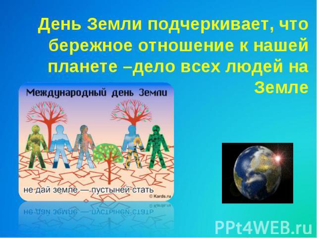 День Земли подчеркивает, чтобережное отношение к нашей планете –дело всех людей на Земле