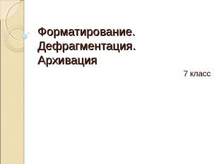 Форматирование.Дефрагментация.Архивация