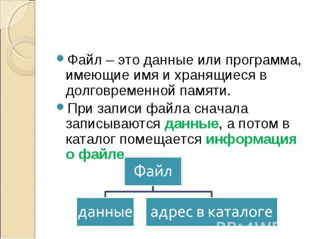 Файл – это данные или программа, имеющие имя и хранящиеся в долговременной памяти.При записи файла сначала записываются данные, а потом в каталог помещается информация о файле