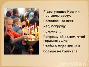 Я заступнице Ксении поставлю свечу,Помолюсь за всехнас, погрущу,помолчу…Попрошу