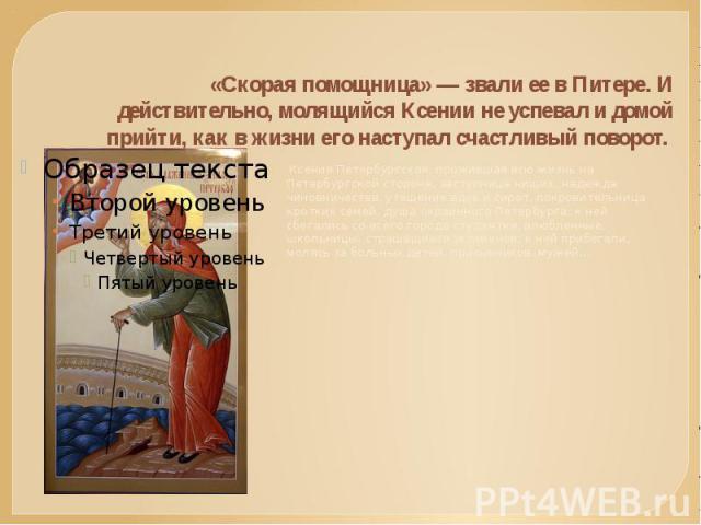 «Скорая помощница» — звали ее в Питере. И действительно, молящийся Ксении не успевал и домой прийти, как в жизни его наступал счастливый поворот. Ксения Петербургская, прожившая всю жизнь на Петербургской стороне, заступница нищих, надежда чиновни…