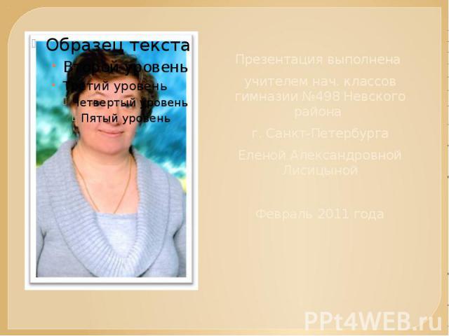 Презентация выполнена учителем нач. классов гимназии №498 Невского района г. Санкт-ПетербургаЕленой Александровной ЛисицынойФевраль 2011 года