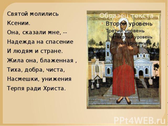 Святой молилисьКсении.Она, сказали мне, --Надежда на спасениеИ людям и стране.Жила она, блаженная , Тиха, добра, чиста,Насмешки, униженияТерпя ради Христа.