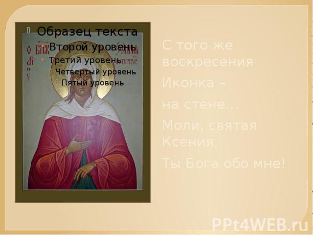С того же воскресения Иконка – на стене…Моли, святая Ксения,Ты Бога обо мне!