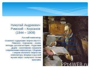 Николай Андреевич Римский – Корсаков(1844 – 1908) Русский композитор.Основное со