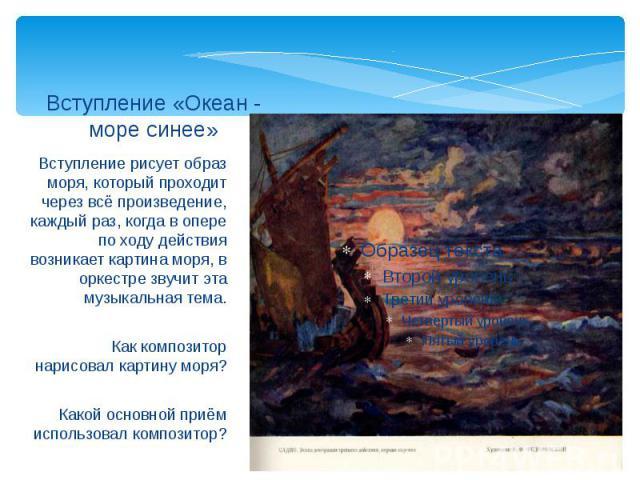 Вступление «Океан - море синее» Вступление рисует образ моря, который проходит через всё произведение, каждый раз, когда в опере по ходу действия возникает картина моря, в оркестре звучит эта музыкальная тема.Как композитор нарисовал картину моря?Ка…