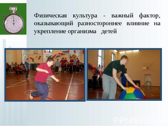 Физическая культура - важный фактор, оказывающий разностороннее влияние на укрепление организма детей