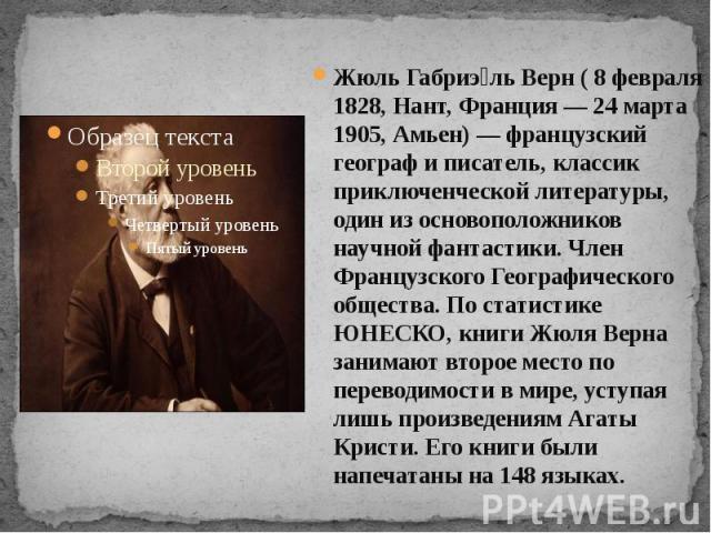 Жюль Габриэль Верн ( 8 февраля 1828, Нант, Франция — 24 марта 1905, Амьен) — французский географ и писатель, классик приключенческой литературы, один из основоположников научной фантастики. Член Французского Географического общества. По статистике Ю…