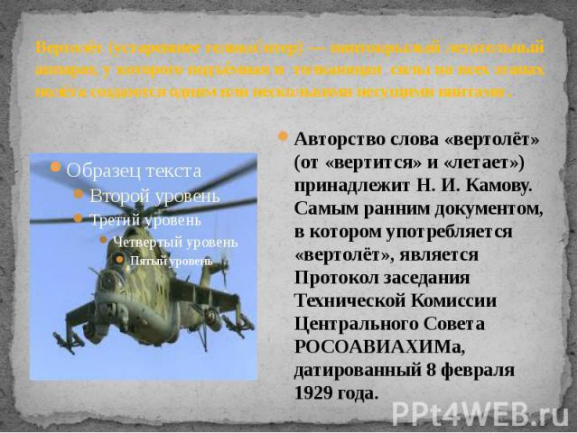 Вертолёт (устаревшее геликоптер) — винтокрылый летательный аппарат, у которого подъёмная и толкающая силы на всех этапах полёта создаются одним или несколькими несущими винтами . Авторство слова «вертолёт» (от «вертится» и «летает») принадлежит Н. И…