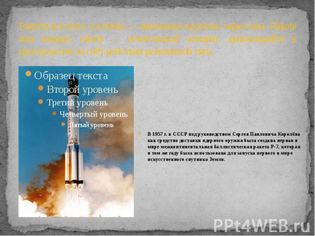 Ракета (от итал. rocchetta — маленькое веретено через нем. Rakete или нидерл. raket) — летательный аппарат, двигающийся в пространстве за счёт действия реактивной тяги. В 1957 г. в СССР под руководством Сергея Павловича Королёва как средство доставк…