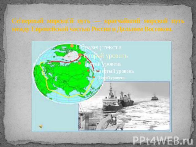 Северный морской путь — кратчайший морской путь между Европейской частью России и Дальним Востоком.