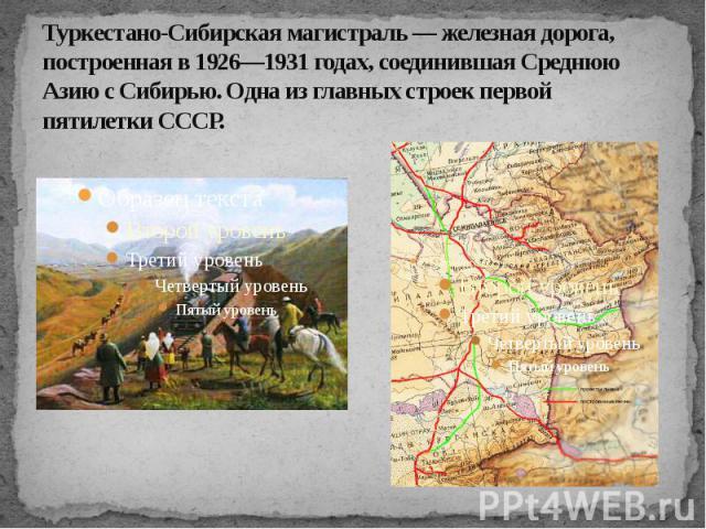 Туркестано-Сибирская магистраль — железная дорога, построенная в 1926—1931 годах, соединившая Среднюю Азию с Сибирью. Одна из главных строек первой пятилетки СССР.