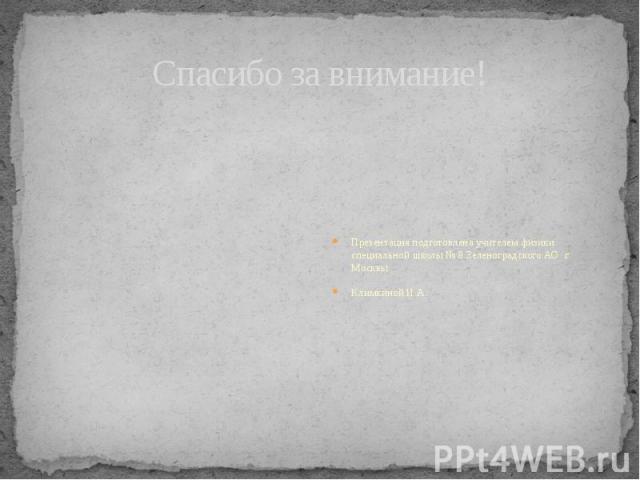 Спасибо за внимание! Презентация подготовлена учителем физики специальной школы № 8 Зеленоградского АО г. МосквыКлимкиной И.А.