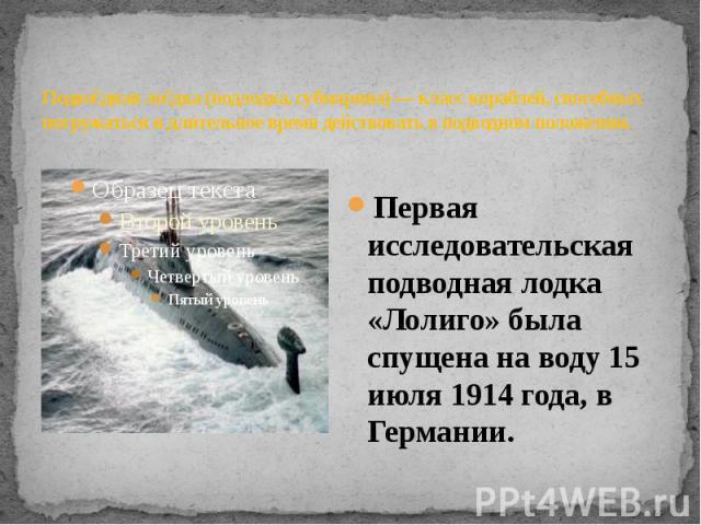 Подводная лодка (подлодка, субмарина) — класс кораблей, способных погружаться и длительное время действовать в подводном положении.. Первая исследовательская подводная лодка «Лолиго» была спущена на воду 15 июля 1914 года, в Германии.