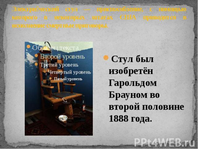 Электрический стул — приспособление, с помощью которого в некоторых штатах США приводятся в исполнение смертные приговоры. Стул был изобретён Гарольдом Брауном во второй половине 1888 года.