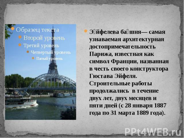 Эйфелева башня— самая узнаваемая архитектурная достопримечательность Парижа, известная как символ Франции, названная в честь своего конструктора Гюстава Эйфеля. Строительные работы продолжались в течение двух лет, двух месяцев и пяти дней (с 28 янва…