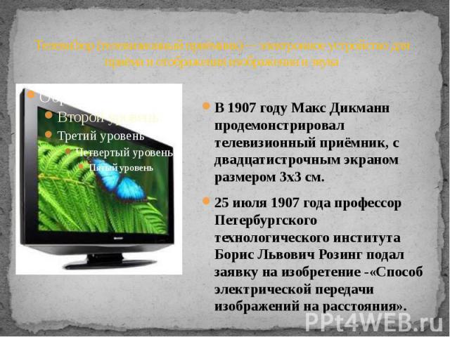 Телевизор (телевизионный приёмник)— электронное устройство для приёма и отображения изображения и звука В 1907 году Макс Дикманн продемонстрировал телевизионный приёмник, с двадцатистрочным экраном размером 3х3 см. 25 июля 1907 года профессор Петерб…