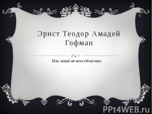 Эрнст Теодор Амадей ГофманИли гений во всех областях