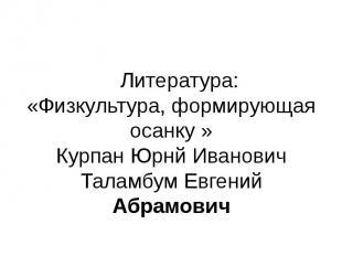 Литература:«Физкультура, формирующая осанку »Курпан Юрнй ИвановичТаламбум Евгени