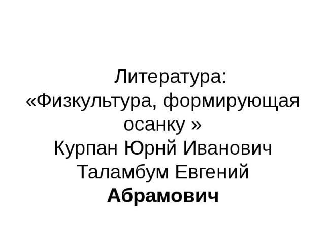 Литература:«Физкультура, формирующая осанку »Курпан Юрнй ИвановичТаламбум Евгений Абрамович
