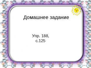 Домашнее заданиеУпр. 188, с.125
