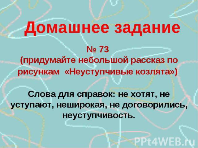 Домашнее задание№ 73 (придумайте небольшой рассказ по рисункам «Неуступчивые козлята») Слова для справок: не хотят, не уступают, неширокая, не договорились, неуступчивость.