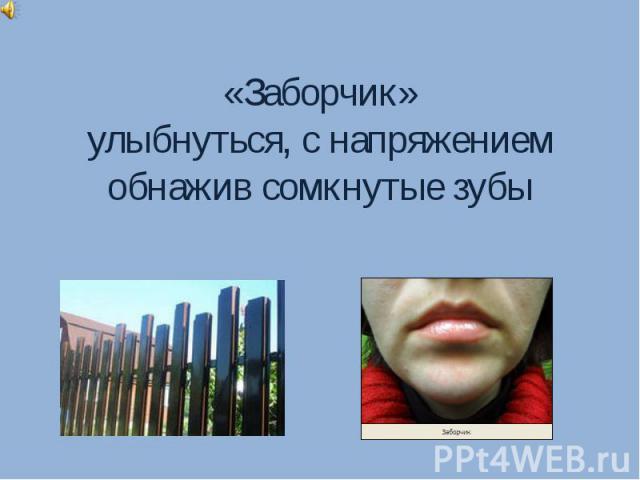 «Заборчик»улыбнуться, с напряжением обнажив сомкнутые зубы
