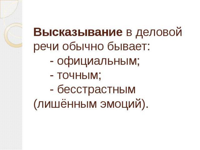 Высказывание в деловой речи обычно бывает: - официальным; - точным; - бесстрастным (лишённым эмоций).