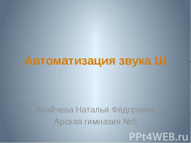 Автоматизация звука Ш Апайчева Наталья ФёдоровнаАрская гимназия №5
