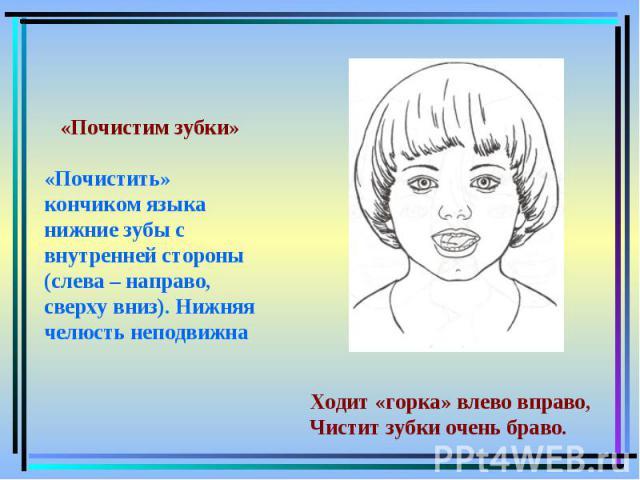 «Почистим зубки»«Почистить» кончиком языка нижние зубы с внутренней стороны (слева – направо, сверху вниз). Нижняя челюсть неподвижна Ходит «горка» влево вправо,Чистит зубки очень браво.