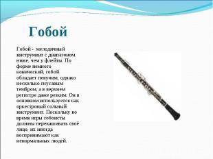 Гобой - мелодичный инструмент с диапазоном ниже, чем у флейты. По форме немного