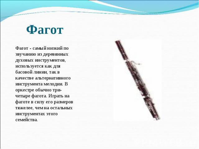Фагот Фагот - самый низкий по звучанию из деревянных духовых инструментов, используется как для басовой линии, так в качестве альтернативного инструмента мелодии. В оркестре обычно три-четыре фагота. Играть на фаготе в силу его размеров тяжелее, че…