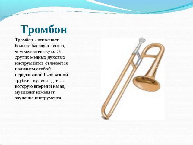 Тромбон - исполняет больше басовую линию, чем мелодическую. От других медных духовых инструментов отличается наличием особой передвижной U-образной трубки - кулисы, двигая которую вперед и назад музыкант изменяет звучание инструмента.