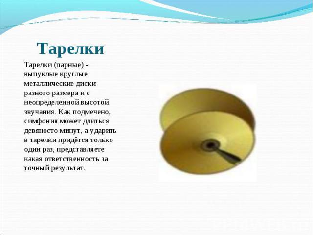 Тарелки Тарелки (парные) - выпуклые круглые металлические диски разного размера и с неопределенной высотой звучания. Как подмечено, симфония может длиться девяносто минут, а ударить в тарелки придётся только один раз, представляете какая ответственн…