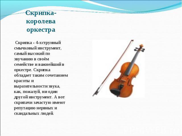 Скрипка-королева оркестра  Скрипка - 4-хструнный смычковый инструмент, самый высокий по звучанию в своём семействе и важнейший в оркестре. Скрипка обладает таким сочетанием красоты и выразительности звука, как, пожалуй, ни один другой инструмент. А…