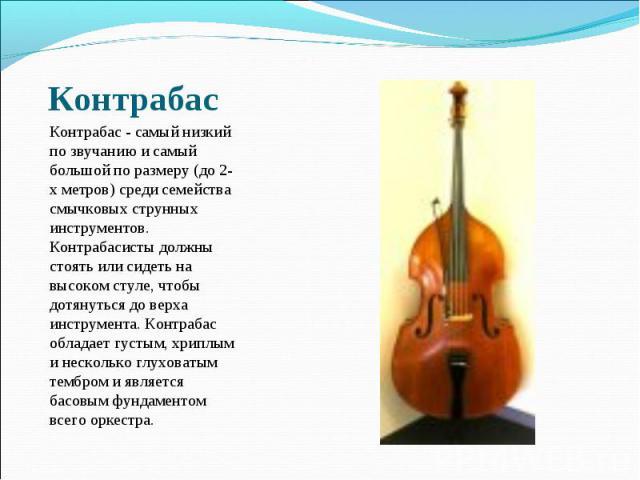 Контрабас - самый низкий по звучанию и самый большой по размеру (до 2-х метров) среди семейства смычковых струнных инструментов. Контрабасисты должны стоять или сидеть на высоком стуле, чтобы дотянуться до верха инструмента. Контрабас обладает густы…