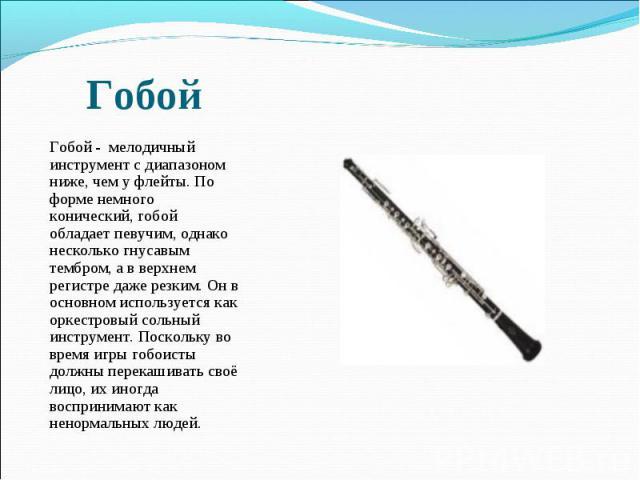 Гобой - мелодичный инструмент с диапазоном ниже, чем у флейты. По форме немного конический, гобой обладает певучим, однако несколько гнусавым тембром, а в верхнем регистре даже резким. Он в основном используется как оркестровый сольный инструмент. …
