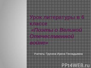 Урок литературы в 6 классе «Поэты о Великой Отечественной войне»Учитель: Грунина