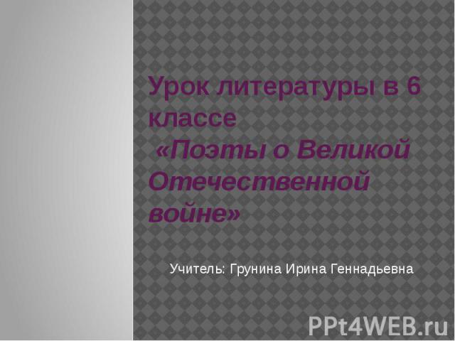 Урок литературы в 6 классе «Поэты о Великой Отечественной войне»Учитель: Грунина Ирина Геннадьевна
