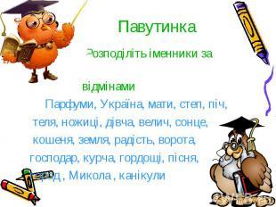 Павутинка Розподіліть іменники за відмінами Парфуми, Україна, мати, степ, піч, т